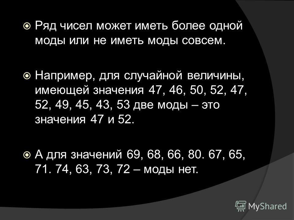 Ряд чисел может иметь более одной моды или не иметь моды совсем. Например, для случайной величины, имеющей значения 47, 46, 50, 52, 47, 52, 49, 45, 43, 53 две моды – это значения 47 и 52. А для значений 69, 68, 66, 80. 67, 65, 71. 74, 63, 73, 72 – мо