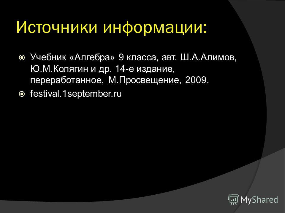 Источники информации: Учебник «Алгебра» 9 класса, авт. Ш.А.Алимов, Ю.М.Колягин и др. 14-е издание, переработанное, М.Просвещение, 2009. festival.1september.ru