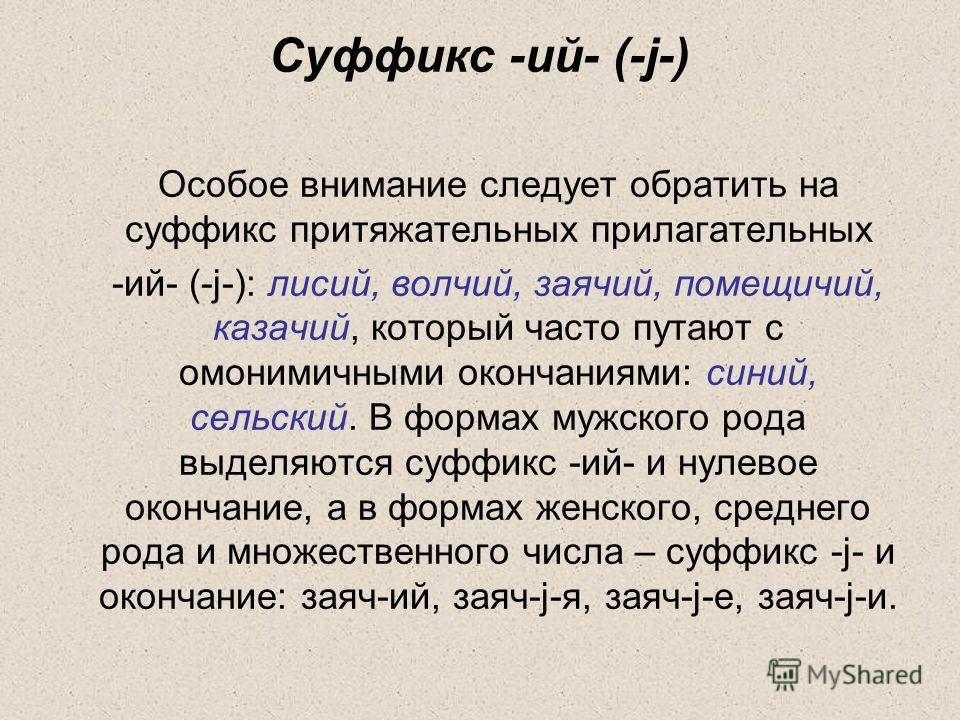 Суффикс -ий- (-j-) Особое внимание следует обратить на суффикс притяжательных прилагательных -ий- (-j-): лисий, волчий, заячий, помещичий, казачий, который часто путают с омонимичными окончаниями: синий, сельский. В формах мужского рода выделяются су