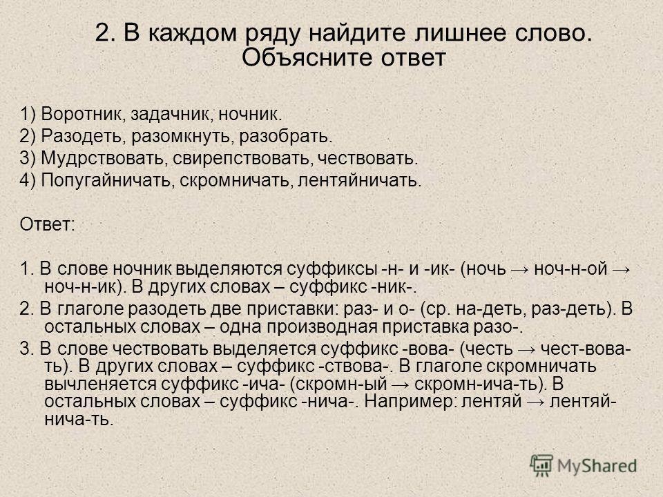 2. В каждом ряду найдите лишнее слово. Объясните ответ 1) Воротник, задачник, ночник. 2) Разодеть, разомкнуть, разобрать. 3) Мудрствовать, свирепствовать, чествовать. 4) Попугайничать, скромничать, лентяйничать. Ответ: 1. В слове ночник выделяются су