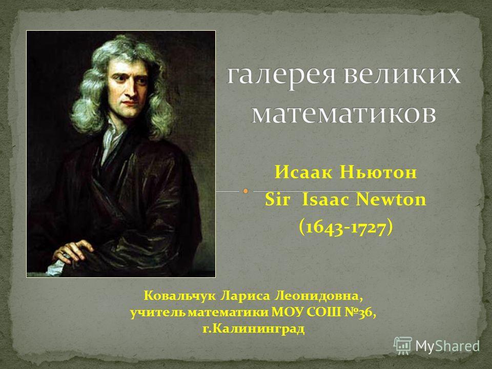 Исаак Ньютон Sir Isaac Newton (1643-1727) Ковальчук Лариса Леонидовна, учитель математики МОУ СОШ 36, г.Калининград
