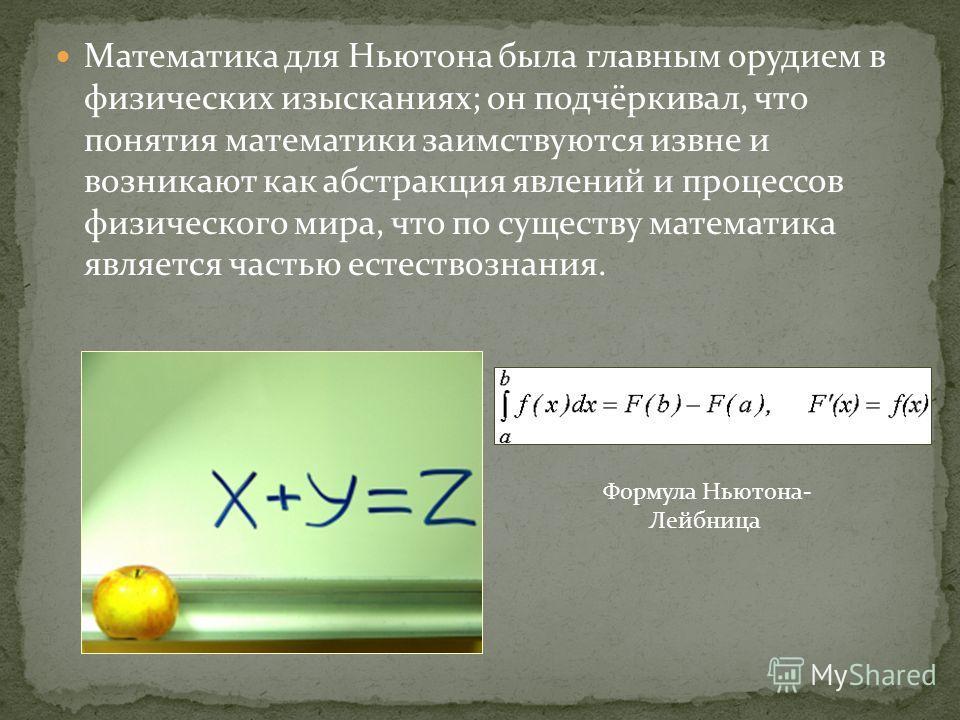 Математика для Ньютона была главным орудием в физических изысканиях; он подчёркивал, что понятия математики заимствуются извне и возникают как абстракция явлений и процессов физического мира, что по существу математика является частью естествознания.