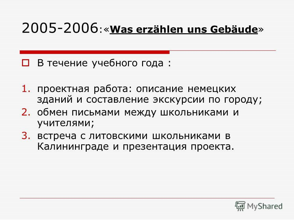 2005-2006 :«Was erzählen uns Gebäude» В течение учебного года : 1.проектная работа: описание немецких зданий и составление экскурсии по городу; 2.обмен письмами между школьниками и учителями; 3.встреча с литовскими школьниками в Калининграде и презен