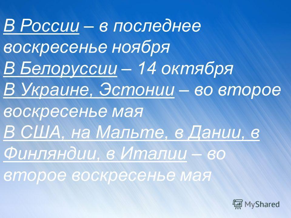 В России – в последнее воскресенье ноября В Белоруссии – 14 октября В Украине, Эстонии – во второе воскресенье мая В США, на Мальте, в Дании, в Финляндии, в Италии – во второе воскресенье мая подготовила Ерохина Татьяна Анатольевна учитель ГОУ СОШ 11