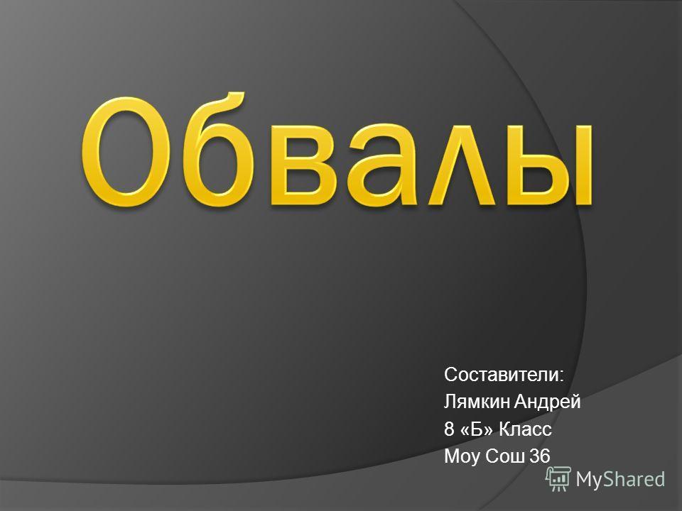Составители: Лямкин Андрей 8 «Б» Класс Моу Сош 36