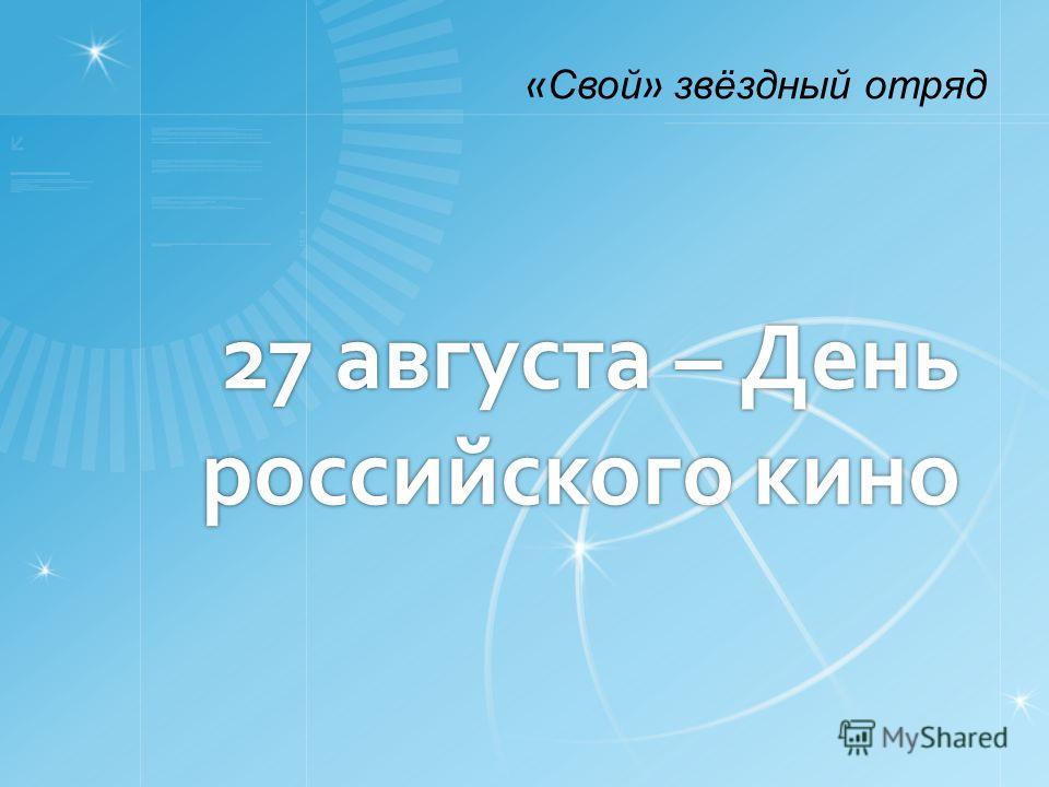 27 августа – День российского кино « Свой » звёздный отряд