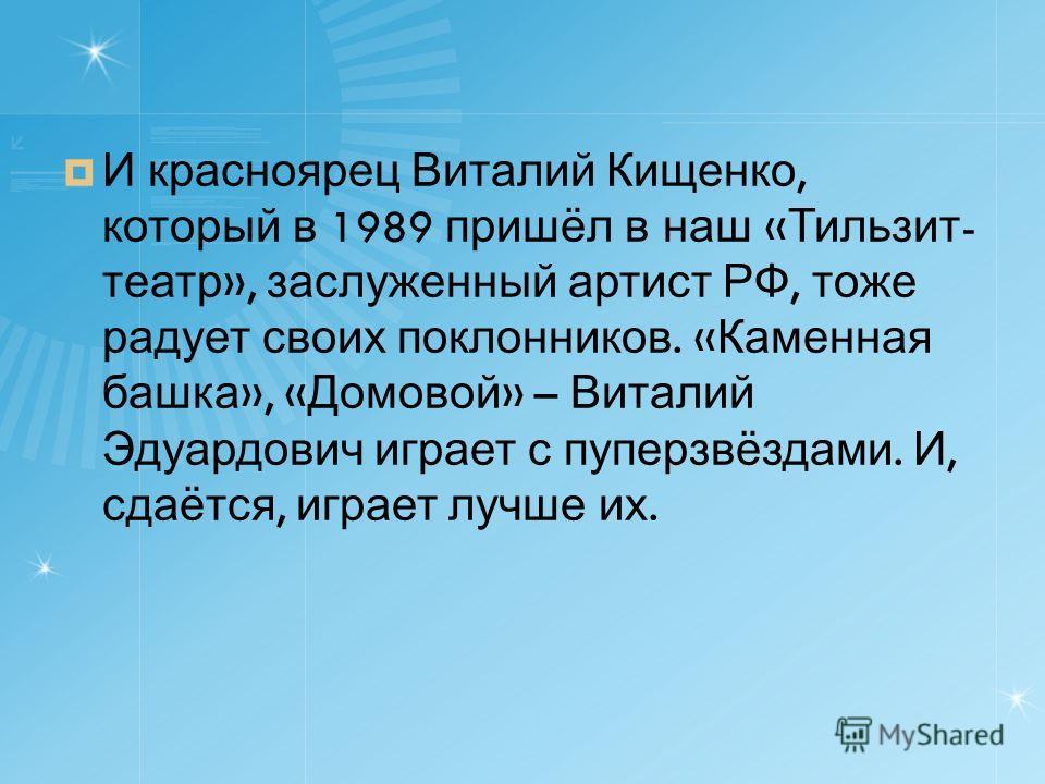 И красноярец Виталий Кищенко, который в 1989 пришёл в наш « Тильзит - театр », заслуженный артист РФ, тоже радует своих поклонников. « Каменная башка », « Домовой » – Виталий Эдуардович играет с пуперзвёздами. И, сдаётся, играет лучше их.