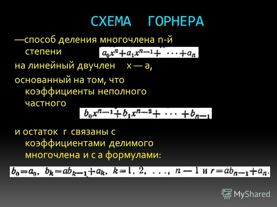 СХЕМА ГОРНЕРА способ деления многочлена n-й степени на линейный двучлен х а, основанный на том, что коэффициенты неполного частного и остаток r связаны с коэффициентами делимого многочлена и с а формулами: