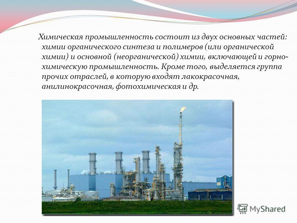 Химическая промышленность состоит из двух основных частей: химии органического синтеза и полимеров (или органической химии) и основной (неорганической) химии, включающей и горно- химическую промышленность. Кроме того, выделяется группа прочих отрасле