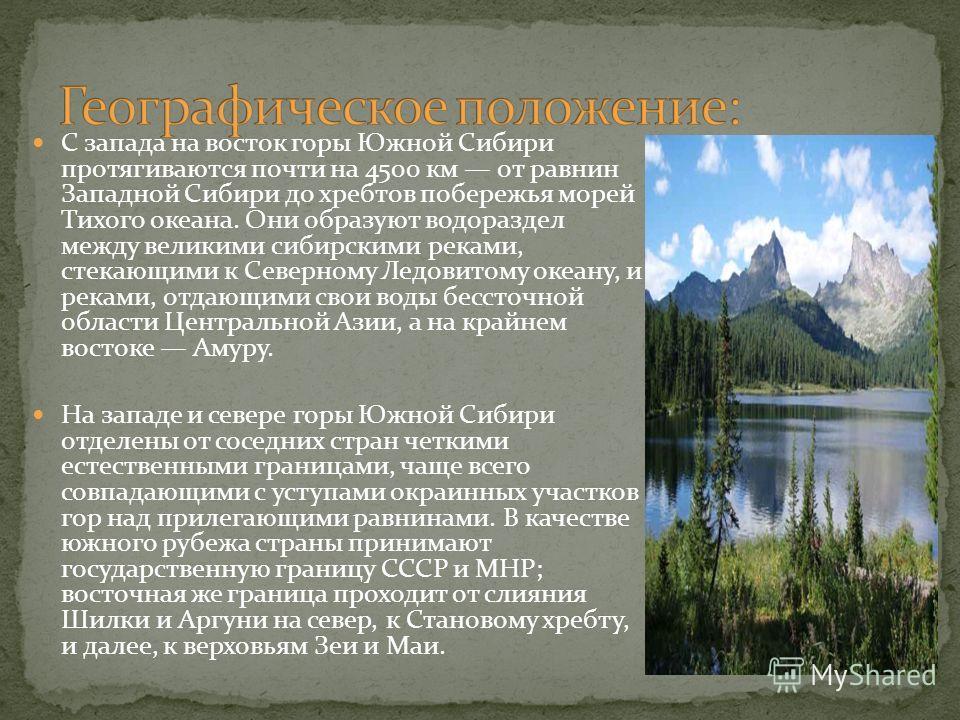 С запада на восток горы Южной Сибири протягиваются почти на 4500 км от равнин Западной Сибири до хребтов побережья морей Тихого океана. Они образуют водораздел между великими сибирскими реками, стекающими к Северному Ледовитому океану, и реками, отда