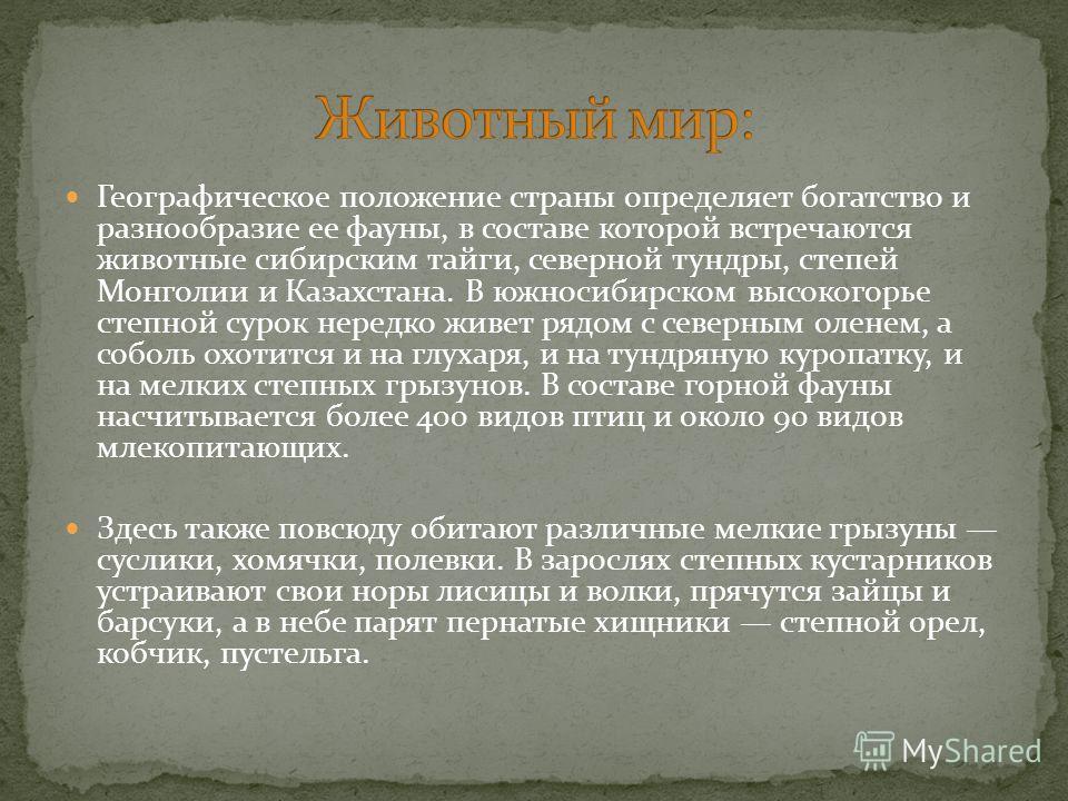 Географическое положение страны определяет богатство и разнообразие ее фауны, в составе которой встречаются животные сибирским тайги, северной тундры, степей Монголии и Казахстана. В южносибирском высокогорье степной сурок нередко живет рядом с север
