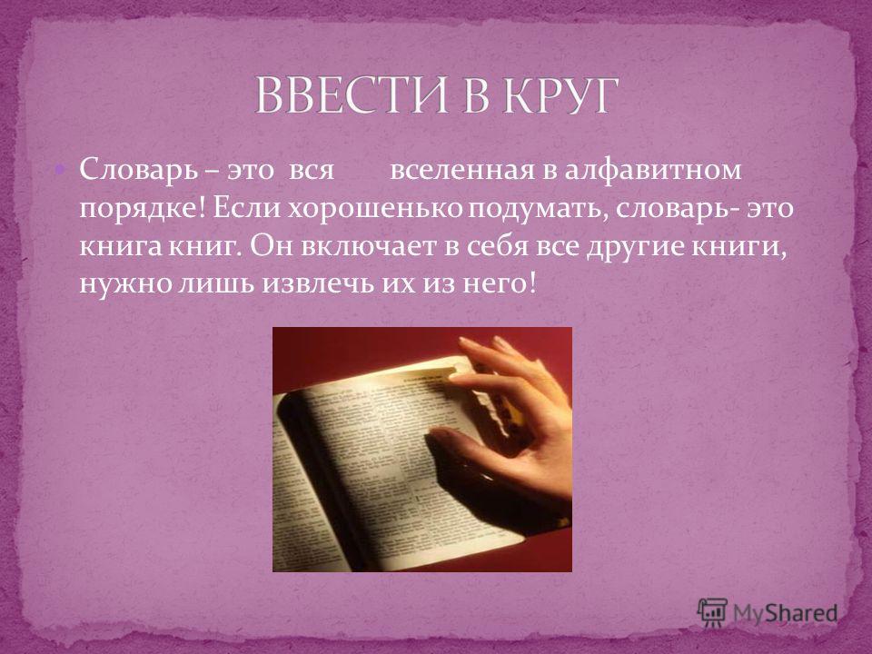 Словарь – это вся вселенная в алфавитном порядке! Если хорошенько подумать, словарь- это книга книг. Он включает в себя все другие книги, нужно лишь извлечь их из него!