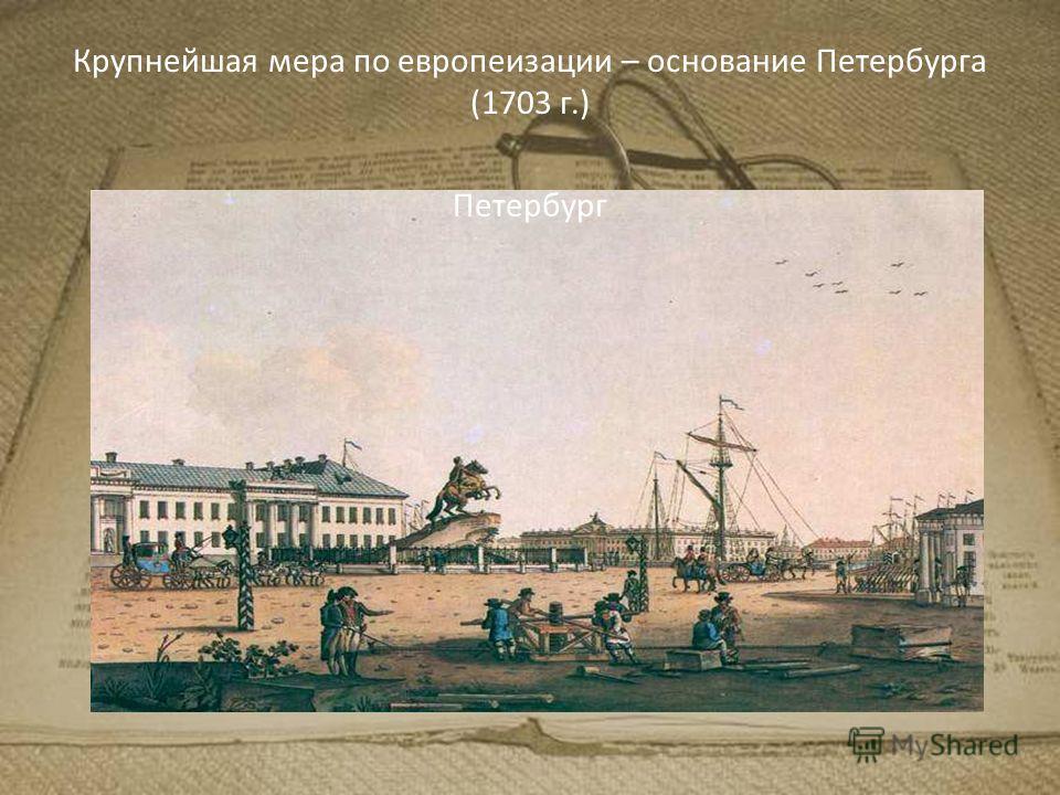Крупнейшая мера по европеизации – основание Петербурга (1703 г.) Петербург