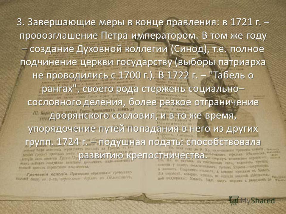 3. Завершающие меры в конце правления: в 1721 г. – провозглашение Петра императором. В том же году – создание Духовной коллегии (Синод), т.е. полное подчинение церкви государству (выборы патриарха не проводились с 1700 г.). В 1722 г. –