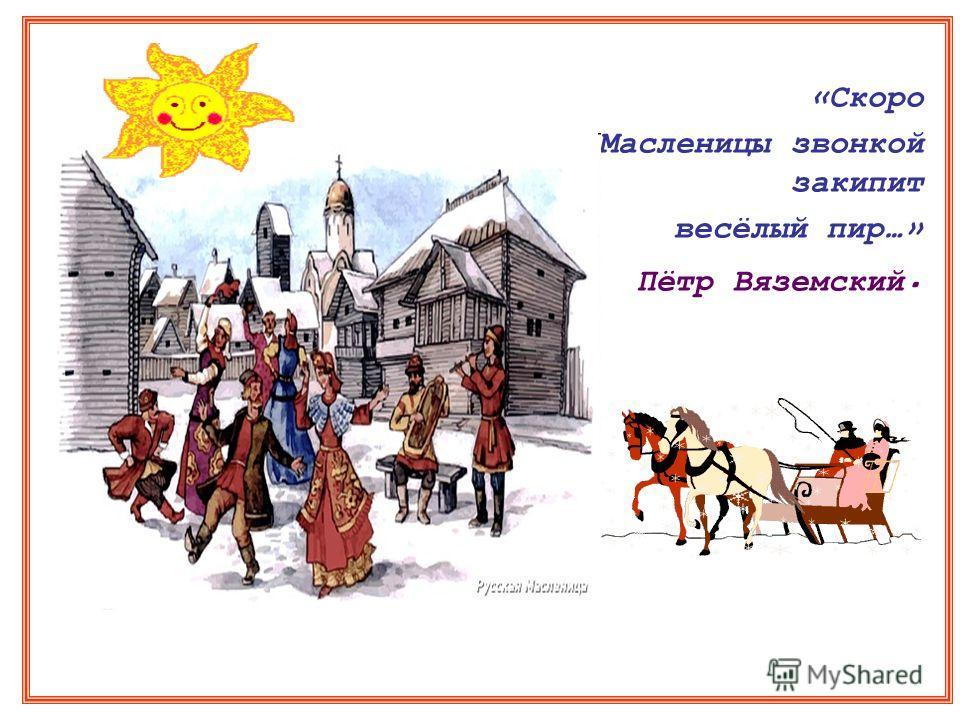 «Скоро Масленицы звонкой закипит весёлый пир…» Пётр Вяземский.