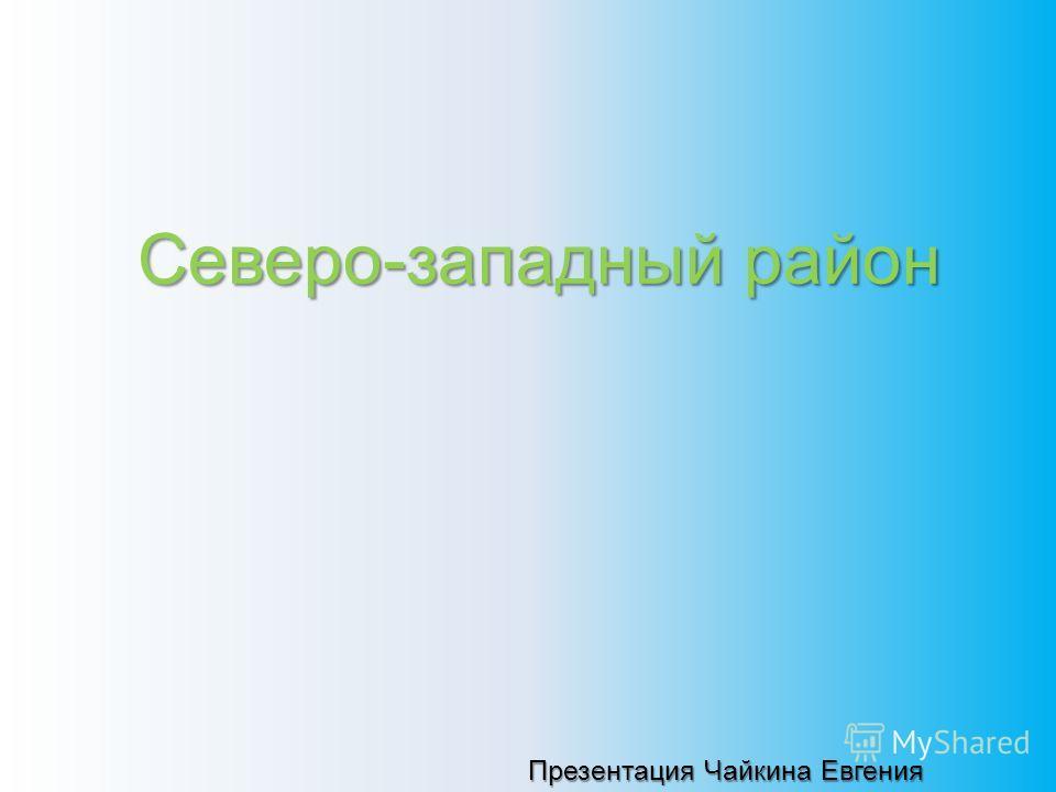 Северо-западныйрайон Северо-западный район Презентация Чайкина Евгения