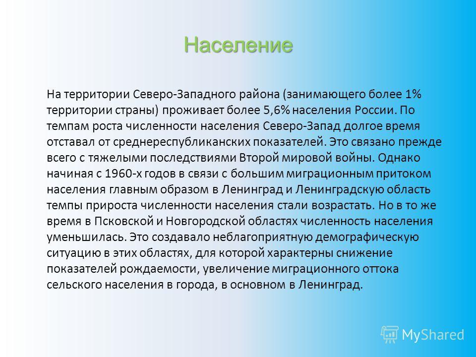 Население На территории Северо-Западного района (занимающего более 1% территории страны) проживает более 5,6% населения России. По темпам роста численности населения Северо-Запад долгое время отставал от среднереспубликанских показателей. Это связано