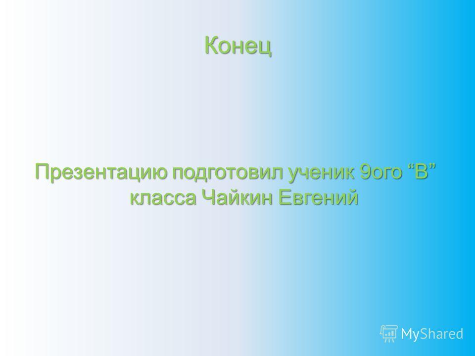 Конец Презентацию подготовил ученик 9ого В класса Чайкин Евгений