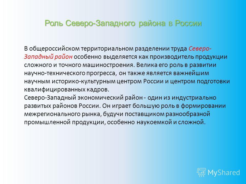 Роль Северо-Западного района В России В общероссийском территориальном разделении труда Северо- Западный район особенно выделяется как производитель продукции сложного и точного машиностроения. Велика его роль в развитии научно-технического прогресса
