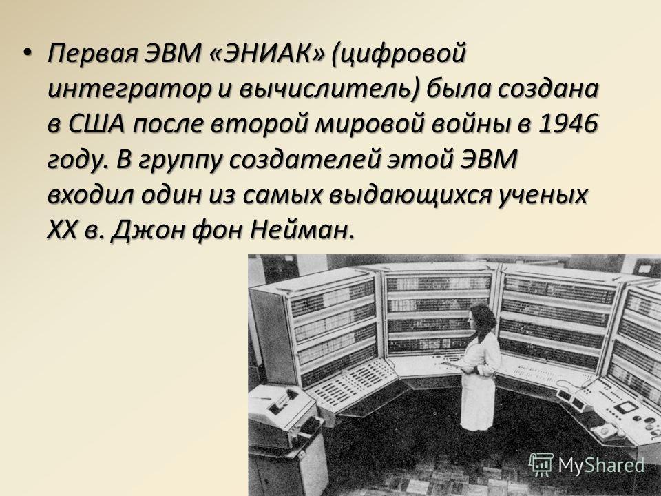 Первая ЭВМ «ЭНИАК» (цифровой интегратор и вычислитель) была создана в США после второй мировой войны в 1946 году. В группу создателей этой ЭВМ входил один из самых выдающихся ученых XX в. Джон фон Нейман. Первая ЭВМ «ЭНИАК» (цифровой интегратор и выч