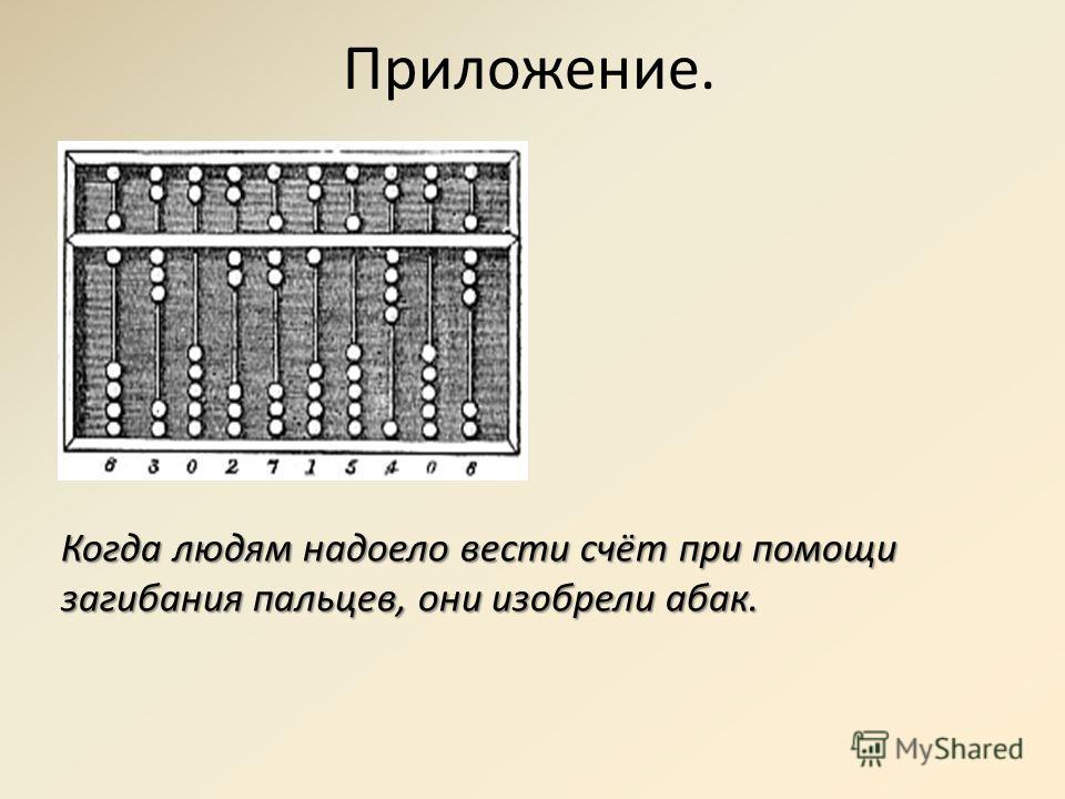 Приложение. Когда людям надоело вести счёт при помощи загибания пальцев, они изобрели абак.