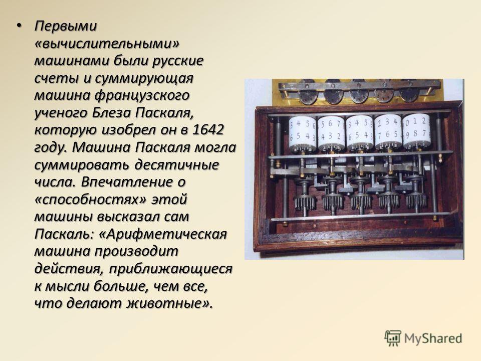 Первыми «вычислительными» машинами были русские счеты и суммирующая машина французского ученого Блеза Паскаля, которую изобрел он в 1642 году. Машина Паскаля могла суммировать десятичные числа. Впечатление о «способностях» этой машины высказал сам Па