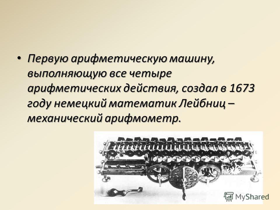 Первую арифметическую машину, выполняющую все четыре арифметических действия, создал в 1673 году немецкий математик Лейбниц – механический арифмометр. Первую арифметическую машину, выполняющую все четыре арифметических действия, создал в 1673 году не
