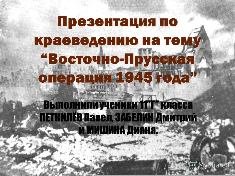 Презентация по краеведению на темуВосточно-Прусская операция 1945 года Выполнили ученики 11Г класса ПЕТКИЛЁВ Павел, ЗАБЕЛИН Дмитрий и МИШИНА Диана.
