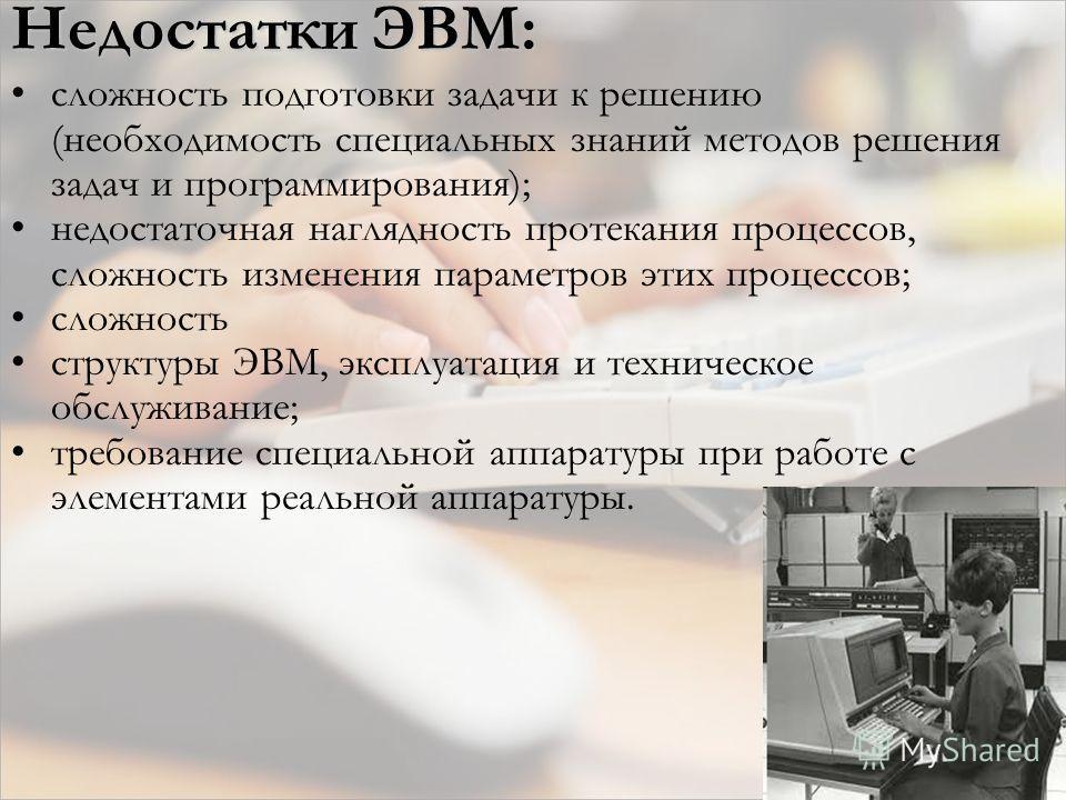 Недостатки ЭВМ: сложность подготовки задачи к решению (необходимость специальных знаний методов решения задач и программирования); недостаточная наглядность протекания процессов, сложность изменения параметров этих процессов; сложность структуры ЭВМ,