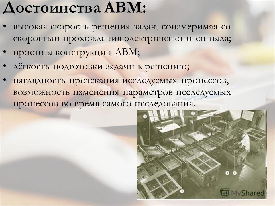 Достоинства АВМ: высокая скорость решения задач, соизмеримая со скоростью прохождения электрического сигнала; простота конструкции АВМ; лёгкость подготовки задачи к решению; наглядность протекания исследуемых процессов, возможность изменения параметр