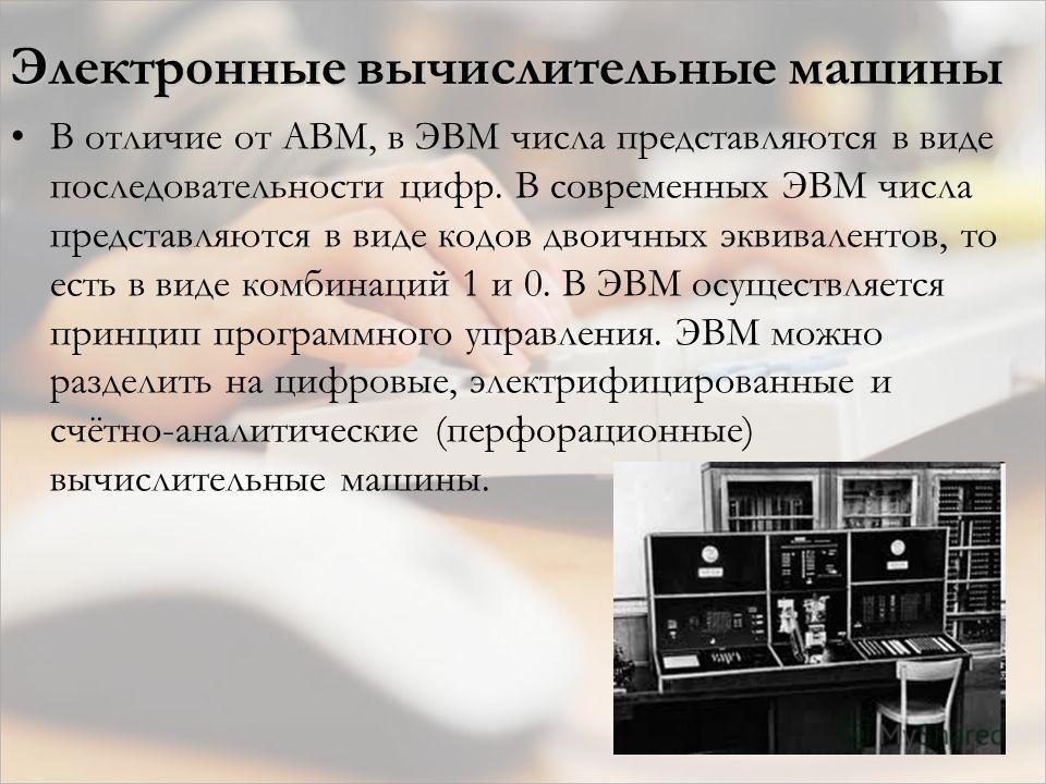 Электронные вычислительные машины В отличие от АВМ, в ЭВМ числа представляются в виде последовательности цифр. В современных ЭВМ числа представляются в виде кодов двоичных эквивалентов, то есть в виде комбинаций 1 и 0. В ЭВМ осуществляется принцип пр