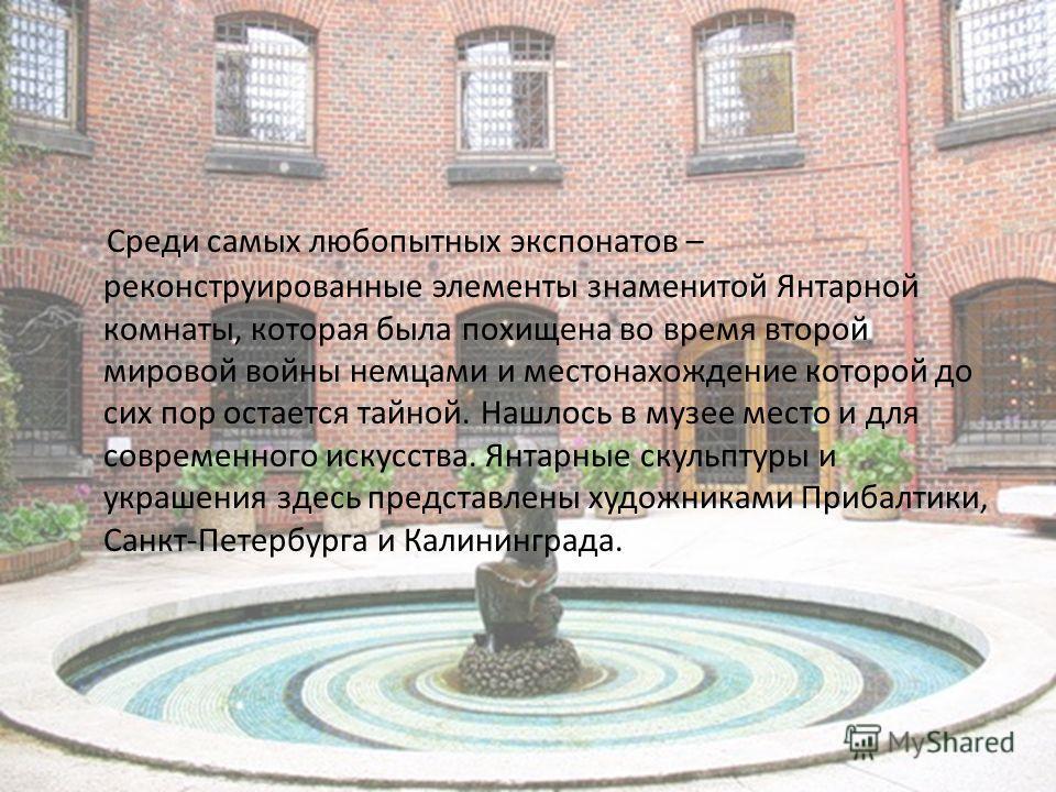 Среди самых любопытных экспонатов – реконструированные элементы знаменитой Янтарной комнаты, которая была похищена во время второй мировой войны немцами и местонахождение которой до сих пор остается тайной. Нашлось в музее место и для современного ис