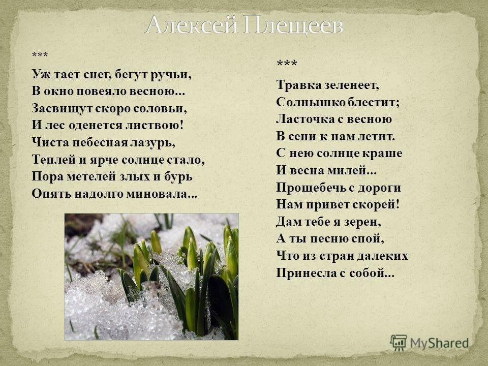 *** Уж тает снег, бегут ручьи, В окно повеяло весною... Засвищут скоро соловьи, И лес оденется листвою! Чиста небесная лазурь, Теплей и ярче солнце стало, Пора метелей злых и бурь Опять надолго миновала... *** Травка зеленеет, Солнышко блестит; Ласто