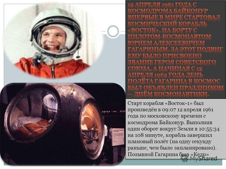 Старт корабля «Восток-1» был произведён в 09:07 12 апреля 1961 года по московскому времени с космодрома Байконур. Выполнив один оборот вокруг Земли в 10:55:34 на 108 минуте, корабль завершил плановый полёт (на одну секунду раньше, чем было запланиров