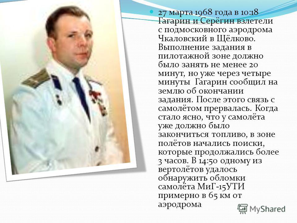 27 марта 1968 года в 10:18 Гагарин и Серёгин взлетели с подмосковного аэродрома Чкаловский в Щёлково. Выполнение задания в пилотажной зоне должно было занять не менее 20 минут, но уже через четыре минуты Гагарин сообщил на землю об окончании задания.