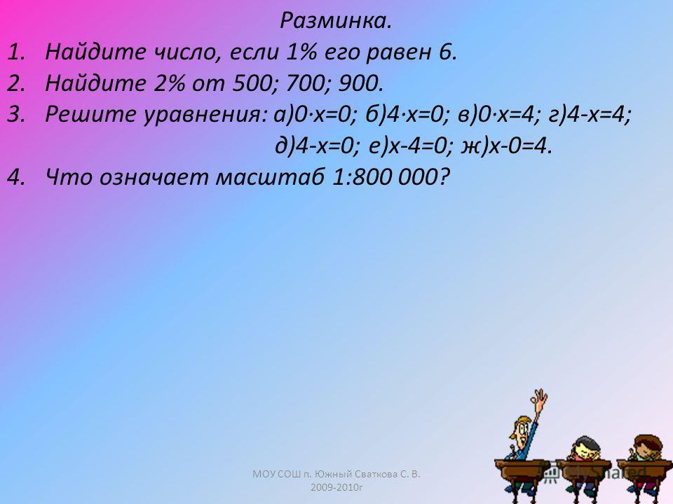 МОУ СОШ п. Южный Сваткова С. В. 2009-2010г Разминка. 1.Найдите число, если 1% его равен 6. 2.Найдите 2% от 500; 700; 900. 3.Решите уравнения: а)0·х=0; б)4·х=0; в)0·х=4; г)4-х=4; д)4-х=0; е)х-4=0; ж)х-0=4. 4. Что означает масштаб 1:800 000?