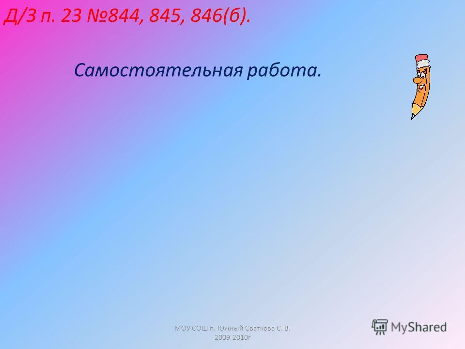 МОУ СОШ п. Южный Сваткова С. В. 2009-2010г Д/З п. 23 844, 845, 846(б). Самостоятельная работа.