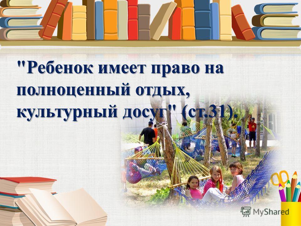 Ребенок имеет право на полноценный отдых, культурный досуг (ст.31).