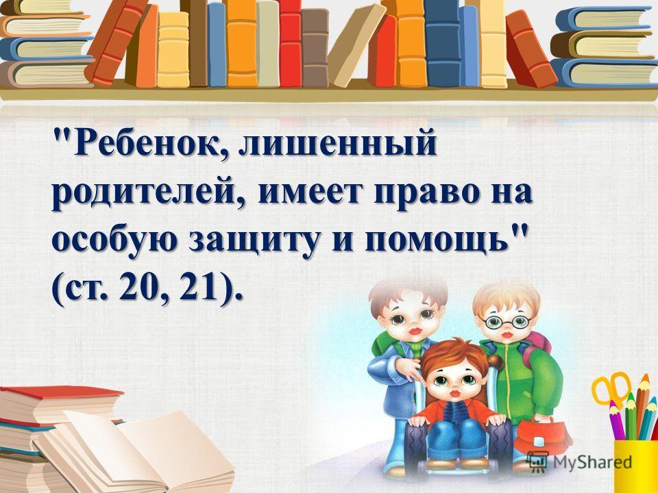 Ребенок, лишенный родителей, имеет право на особую защиту и помощь (ст. 20, 21).