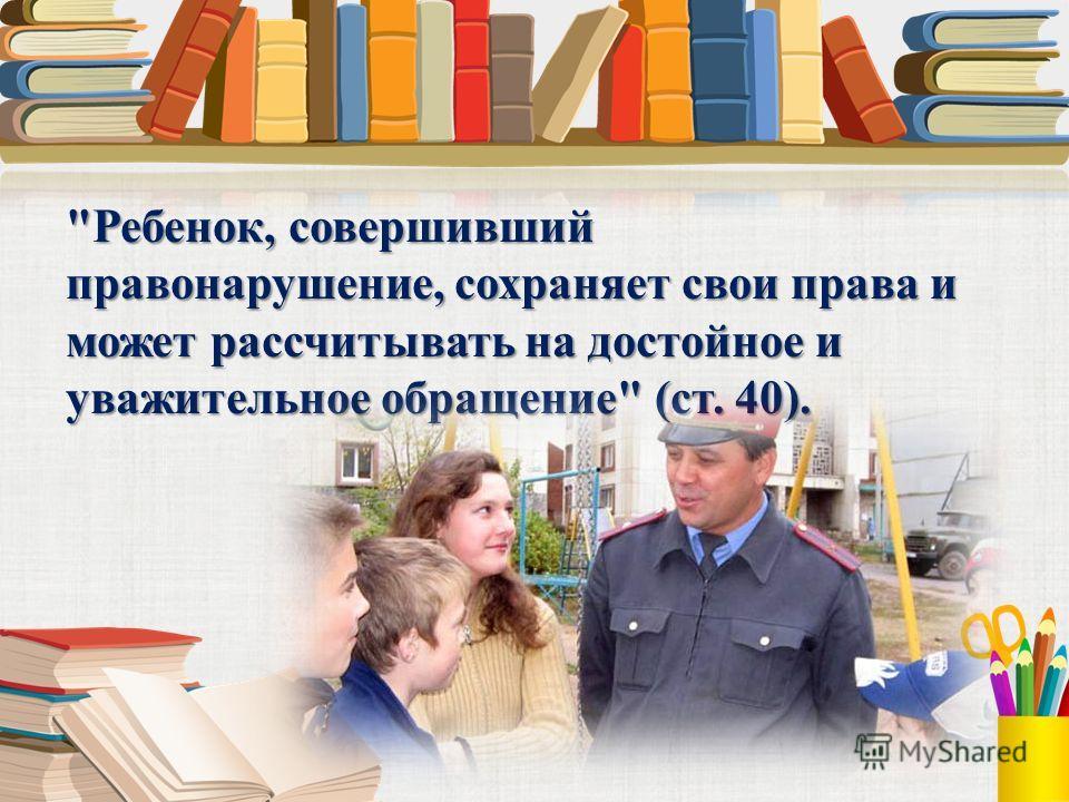 Ребенок, совершивший правонарушение, сохраняет свои права и может рассчитывать на достойное и уважительное обращение (ст. 40).
