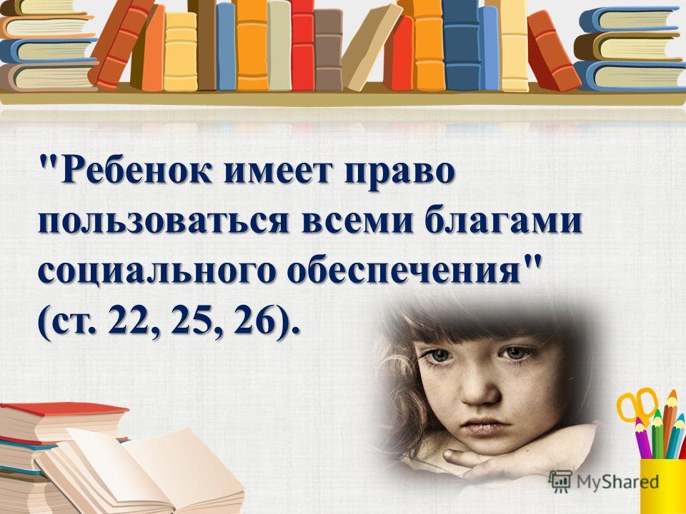 Ребенок имеет право пользоваться всеми благами социального обеспечения (ст. 22, 25, 26).