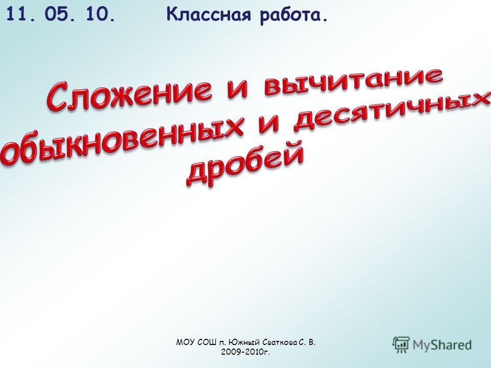 11. 05. 10. Классная работа. МОУ СОШ п. Южный Сваткова С. В. 2009-2010г.