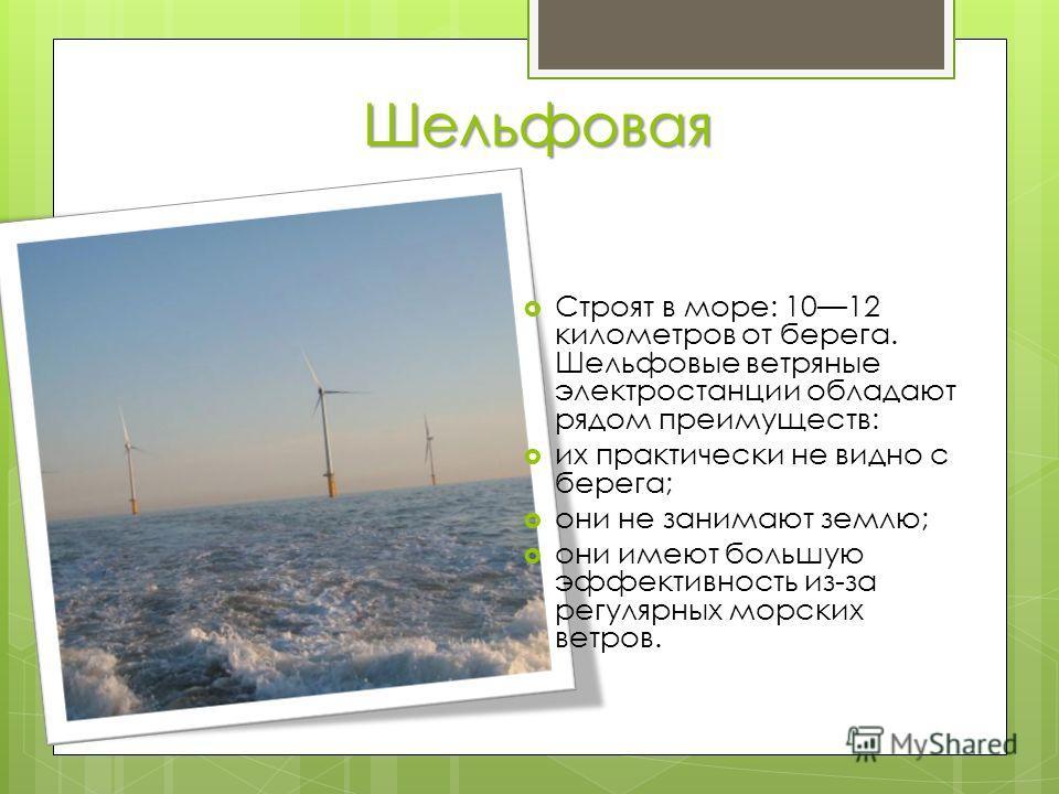 Шельфовая Строят в море: 1012 километров от берега. Шельфовые ветряные электростанции обладают рядом преимуществ: их практически не видно с берега; они не занимают землю; они имеют большую эффективность из-за регулярных морских ветров.