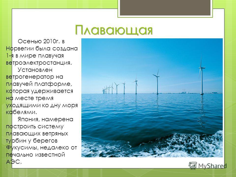 Плавающая Осенью 2010г. в Норвегии была создана 1-я в мире плавучая ветроэлектростанция. Установлен ветрогенератор на плавучей платформе, которая удерживается на месте тремя уходящими ко дну моря кабелями. Япония, намерена построить систему плавающих