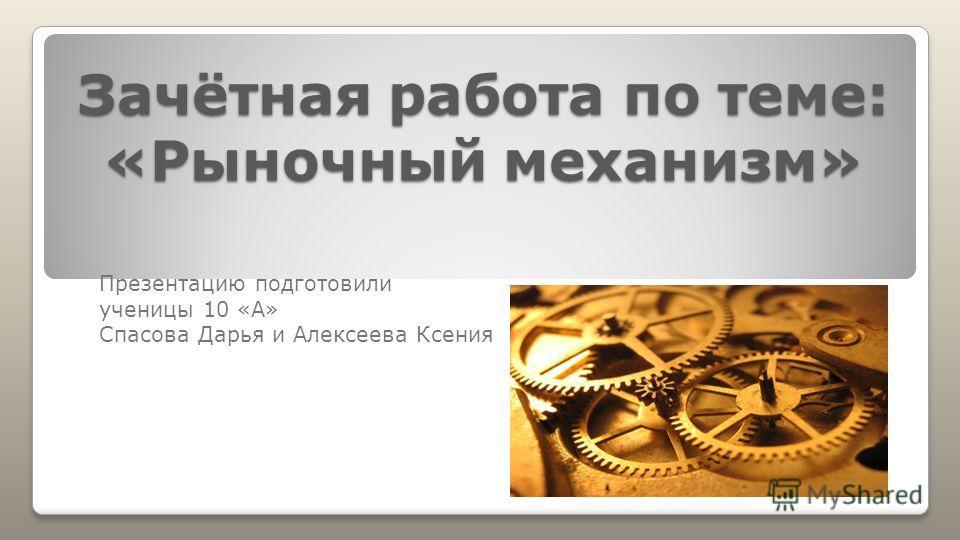 Зачётная работа по теме: «Рыночный механизм» Презентацию подготовили ученицы 10 «А» Спасова Дарья и Алексеева Ксения
