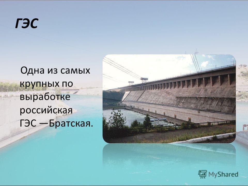 ГЭС Одна из самых крупных по выработке российская ГЭС Братская.
