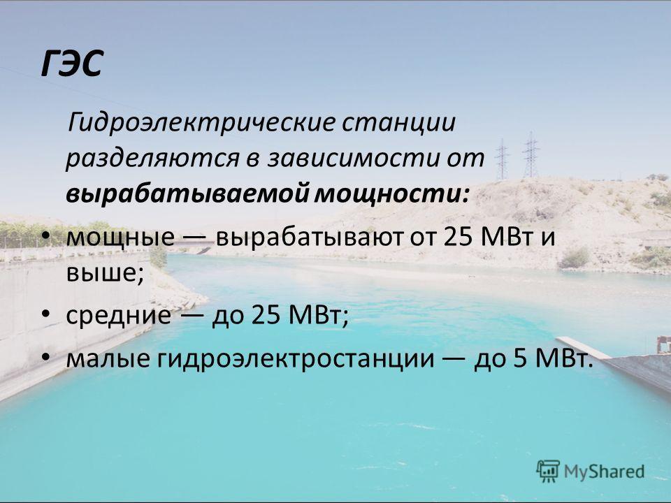 ГЭС Гидроэлектрические станции разделяются в зависимости от вырабатываемой мощности: мощные вырабатывают от 25 МВт и выше; средние до 25 МВт; малые гидроэлектростанции до 5 МВт.