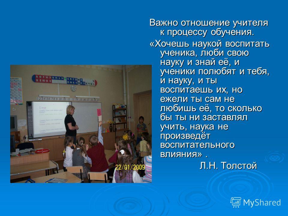 Важно отношение учителя к процессу обучения. «Хочешь наукой воспитать ученика, люби свою науку и знай её, и ученики полюбят и тебя, и науку, и ты воспитаешь их, но ежели ты сам не любишь её, то сколько бы ты ни заставлял учить, наука не произведёт во