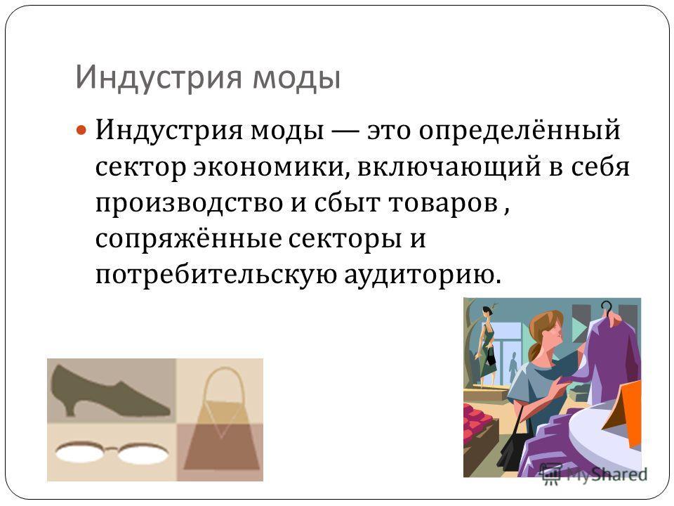 Индустрия моды Индустрия моды это определённый сектор экономики, включающий в себя производство и сбыт товаров, сопряжённые секторы и потребительскую аудиторию.