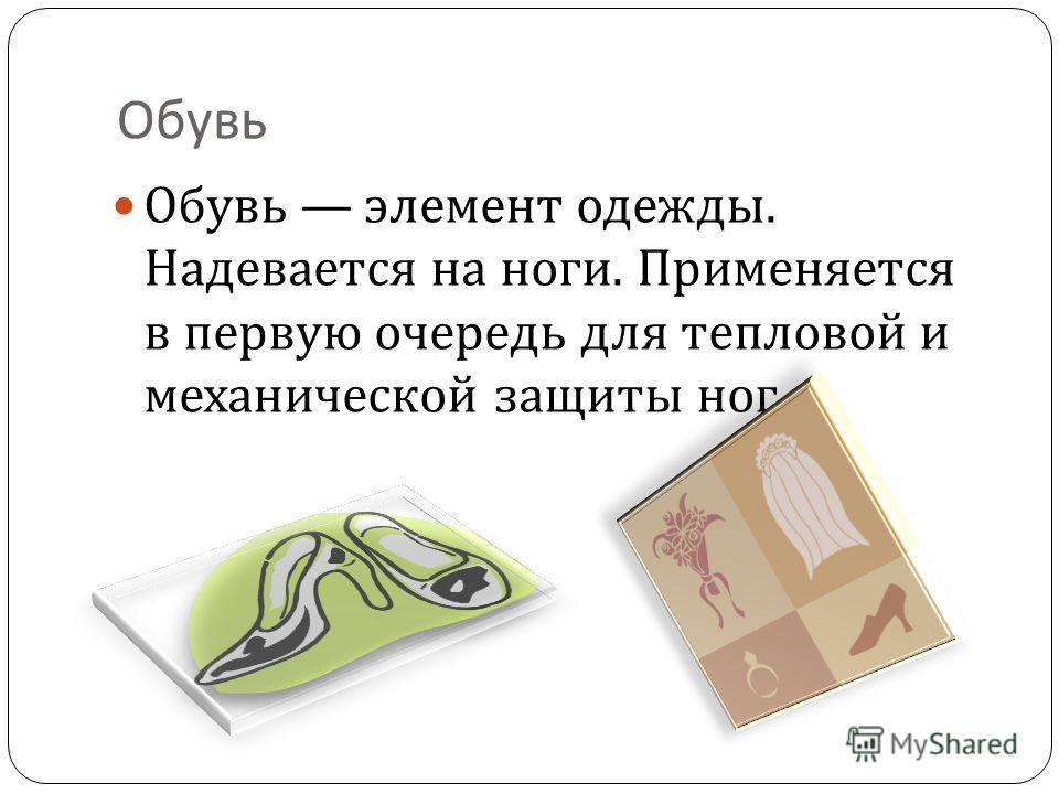 Обувь Обувь элемент одежды. Надевается на ноги. Применяется в первую очередь для тепловой и механической защиты ног.